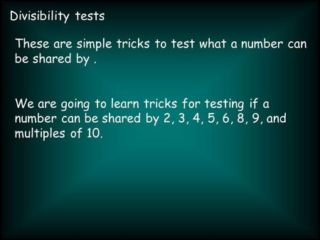 Divisibility tests These are simple tricks to test what a number can be shared by. We are going to learn tricks for testing if a number can be shared by.