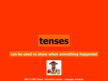 tenses can be used to show when something happened MALT ©2007 Smart– Interactive Lessons – Language, Grammar.