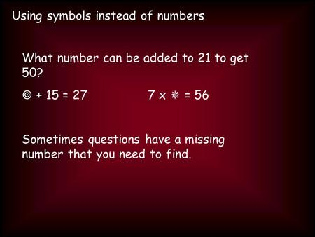Using symbols instead of numbers What number can be added to 21 to get 50? + 15 = 277 x = 56 Sometimes questions have a missing number that you need to.