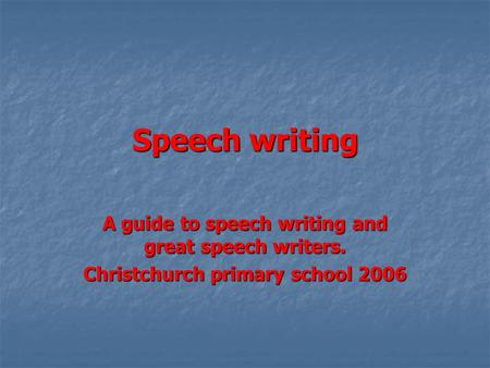 Speech writing A guide to speech writing and great speech writers. Christchurch primary school 2006.