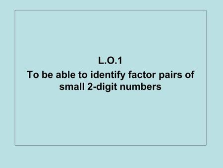 L.O.1 To be able to identify factor pairs of small 2-digit numbers