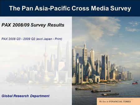 The Pan Asia-Pacific Cross Media Survey PAX 2008/09 Survey Results PAX 2008 Q3 - 2009 Q2 (excl Japan - Print) Global Research Department.