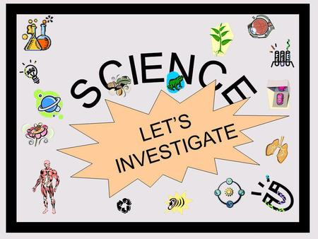 SCIENCE LET'S INVESTIGATE.