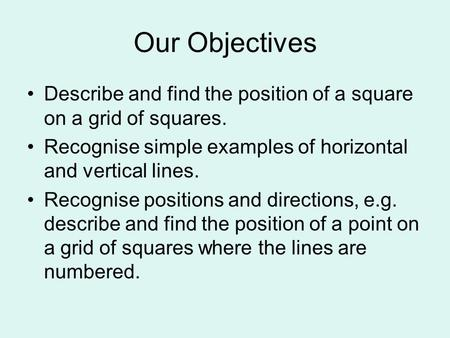 Our Objectives Describe and find the position of a square on a grid of squares. Recognise simple examples of horizontal and vertical lines. Recognise positions.