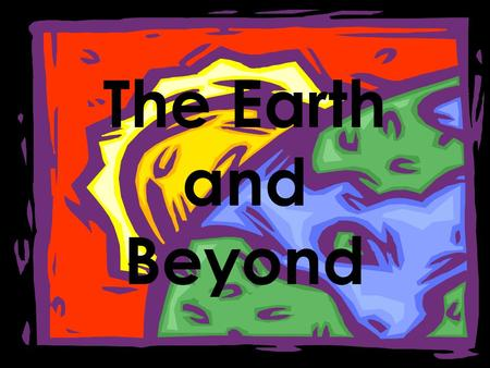 The Earth and Beyond.