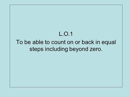 To be able to count on or back in equal steps including beyond zero.