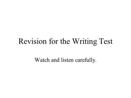 Revision for the Writing Test Watch and listen carefully.