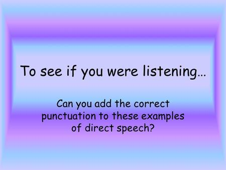 To see if you were listening… Can you add the correct punctuation to these examples of direct speech?