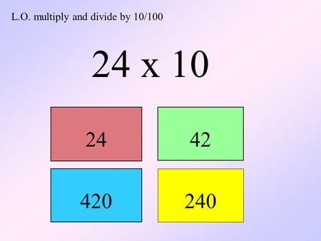 L.O. multiply and divide by 10/100 24 x 10 2442 420 240.