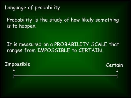 Language of probability Probability is the study of how likely something is to happen. It is measured on a PROBABILITY SCALE that ranges from IMPOSSIBLE.