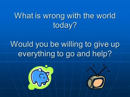 What is wrong with the world today? Would you be willing to give up everything to go and help?
