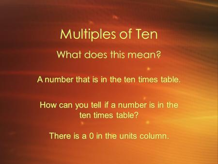 Multiples of Ten What does this mean? A number that is in the ten times table. How can you tell if a number is in the ten times table? There is a 0 in.