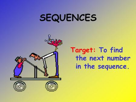 SEQUENCES Target: To find the next number in the sequence.