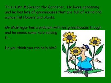 This is Mr McGregor the Gardener. He loves gardening and he has lots of greenhouses that are full of weird and wonderful flowers and plants. Mr McGregor.