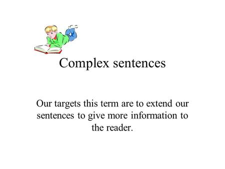Complex sentences Our targets this term are to extend our sentences to give more information to the reader.