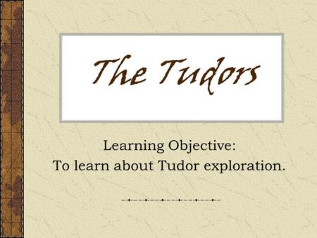 Learning Objective: To learn about Tudor exploration.