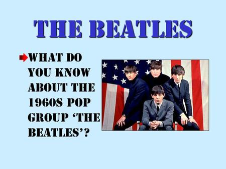 The Beatles What do you know about the 1960s pop group The Beatles?