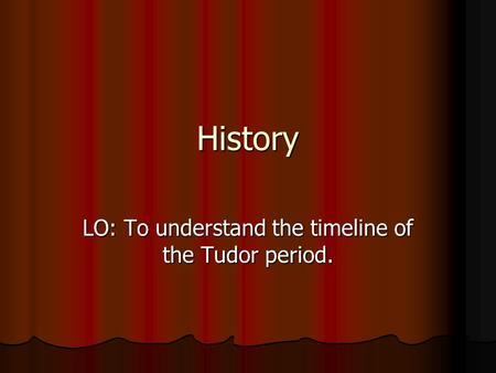 LO: To understand the timeline of the Tudor period.