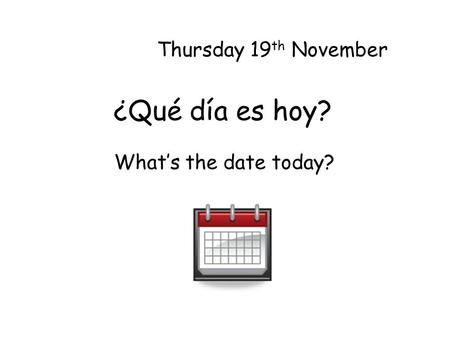 ¿Qué día es hoy? Thursday 19 th November Whats the date today?
