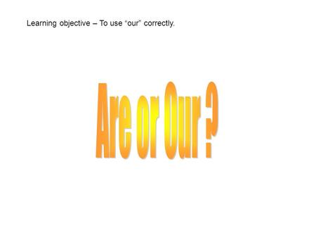 Learning objective – To use our correctly.. is a form of the verb I am happy.. He is happy. You are happy.