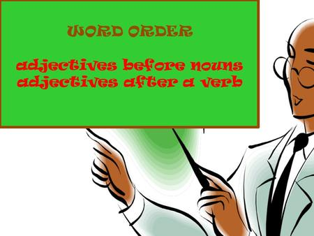 WORD ORDER adjectives before nouns adjectives after a verb.