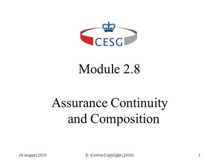 16 August 2010© Crown Copyright (2010)1 Module 2.8 Assurance Continuity and Composition.
