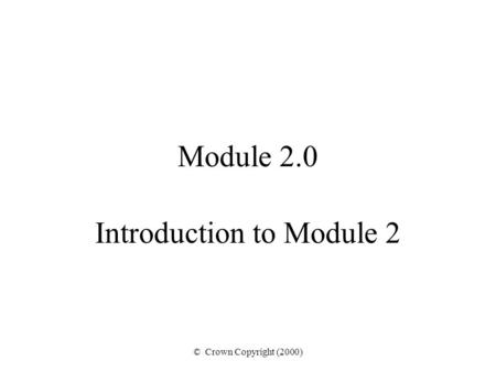 © Crown Copyright (2000) Module 2.0 Introduction to Module 2.