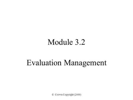 © Crown Copyright (2000) Module 3.2 Evaluation Management.