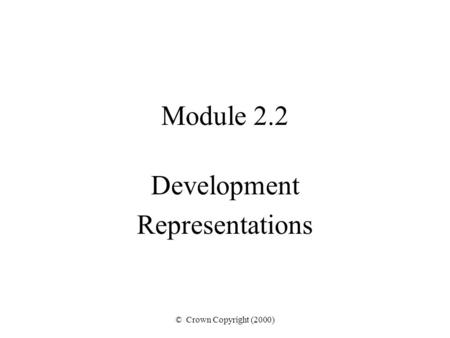 © Crown Copyright (2000) Module 2.2 Development Representations.