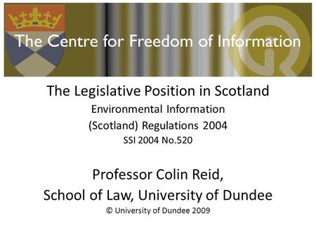 The Legislative Position in Scotland Environmental Information (Scotland) Regulations 2004 SSI 2004 No.520 Professor Colin Reid, School of Law, University.