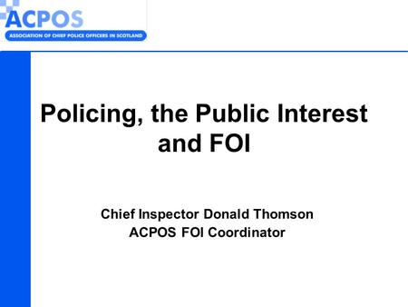 Chief Inspector Donald Thomson ACPOS FOI Coordinator Policing, the Public Interest and FOI.