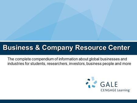 Business & Company Resource Center The complete compendium of information about global businesses and industries for students, researchers, investors,