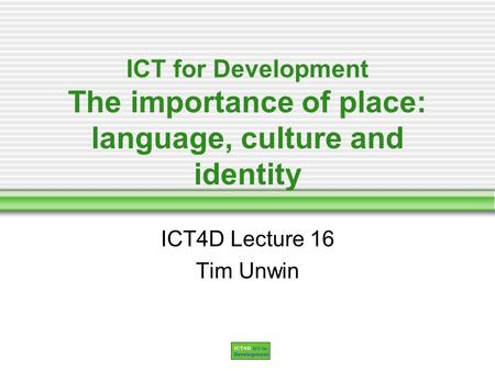 ICT for Development The importance of place: language, culture and identity ICT4D Lecture 16 Tim Unwin.