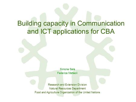 Building capacity in Communication and ICT applications for CBA Simone Sala Federica Matteoli Research and Extension Division Natural Resources Department.