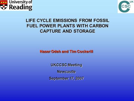 Naser Odeh and Tim Cockerill UKCCSC Meeting Newcastle September 17, 2007 LIFE CYCLE EMISSIONS FROM FOSSIL FUEL POWER PLANTS WITH CARBON CAPTURE AND STORAGE.