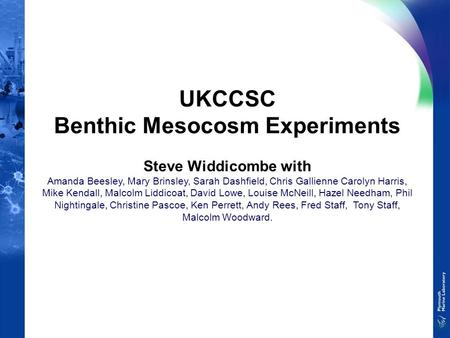 UKCCSC Benthic Mesocosm Experiments Steve Widdicombe with Amanda Beesley, Mary Brinsley, Sarah Dashfield, Chris Gallienne Carolyn Harris, Mike Kendall,