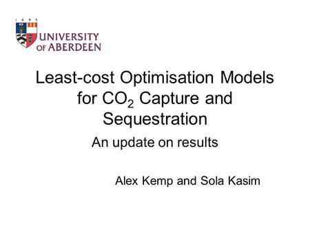 Least-cost Optimisation Models for CO 2 Capture and Sequestration An update on results Alex Kemp and Sola Kasim.