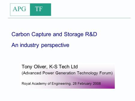 APG TF Carbon Capture and Storage R&D An industry perspective Tony Oliver, K-S Tech Ltd (Advanced Power Generation Technology Forum) Royal Academy of Engineering,