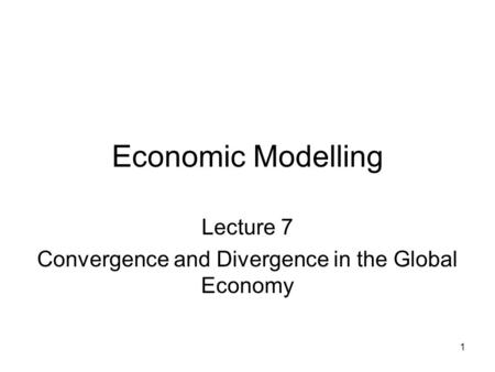 1 Economic Modelling Lecture 7 Convergence and Divergence in the Global Economy.