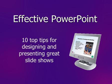 Effective PowerPoint 10 top tips for designing and presenting great slide shows.