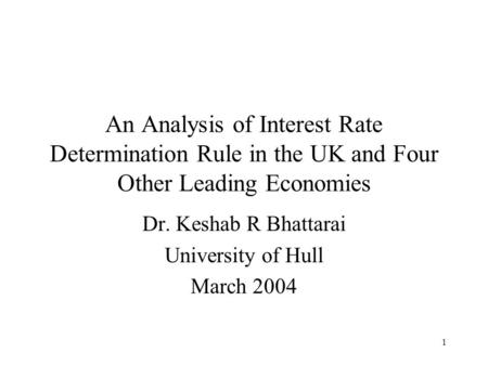 1 An Analysis of Interest Rate Determination Rule in the UK and Four Other Leading Economies Dr. Keshab R Bhattarai University of Hull March 2004.