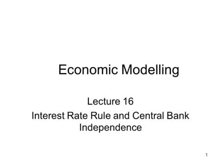 1 Economic Modelling Lecture 16 Interest Rate Rule and Central Bank Independence.