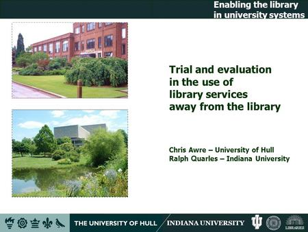 INDIANA UNIVERSITY LIBRARIES Enabling the library in university systems Trial and evaluation in the use of library services away from the library Chris.