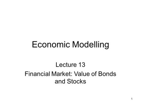 1 Economic Modelling Lecture 13 Financial Market: Value of Bonds and Stocks.