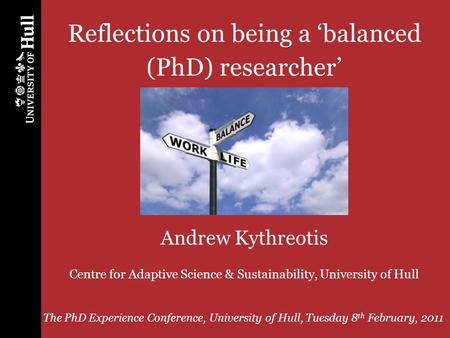 PhD Experience Conference, University of Hull, 8 th February, 2011 1 Reflections on being a balanced (PhD) researcher Andrew Kythreotis Centre for Adaptive.
