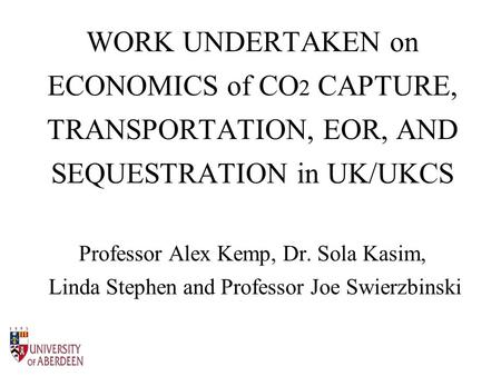 WORK UNDERTAKEN on ECONOMICS of CO 2 CAPTURE, TRANSPORTATION, EOR, AND SEQUESTRATION in UK/UKCS Professor Alex Kemp, Dr. Sola Kasim, Linda Stephen and.