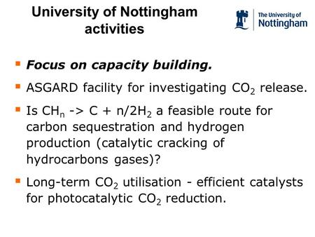 University of Nottingham activities Focus on capacity building. ASGARD facility for investigating CO 2 release. Is CH n -> C + n/2H 2 a feasible route.