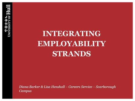 INTEGRATING EMPLOYABILITY STRANDS Diana Barker & Lisa Henshall – Careers Service – Scarborough Campus.