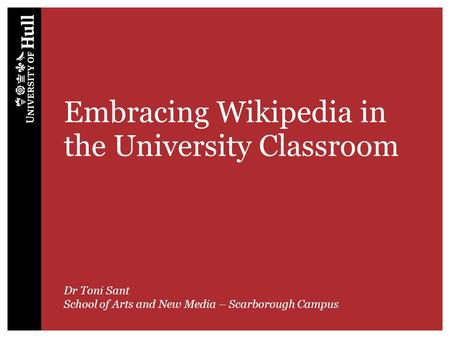 Embracing Wikipedia in the University Classroom Dr Toni Sant School of Arts and New Media – Scarborough Campus.