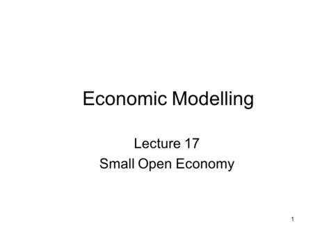 1 Economic Modelling Lecture 17 Small Open Economy.